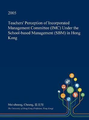 Teachers' Perception of Incorporated Management Committee (IMC) Under the School-Based Management (Sbm) in Hong Kong by Mei-Cheung Cheung