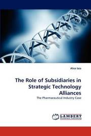 The Role of Subsidiaries in Strategic Technology Alliances by Alice Iaia