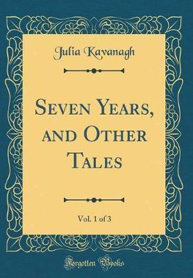Seven Years, and Other Tales, Vol. 1 of 3 (Classic Reprint) by Julia Kavanagh