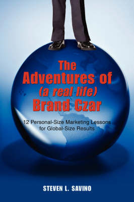 The Adventures of (a Real Life) Brand Czar: 12 Personal-Size Marketing Lessons for Global-Size Results by Steven L Savino image
