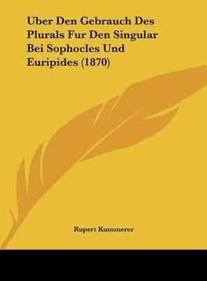 Uber Den Gebrauch Des Plurals Fur Den Singular Bei Sophocles Und Euripides (1870) by Rupert Kummerer