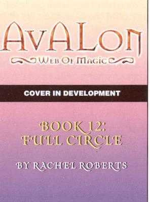 Avalon: Web of Magic: Bk. 12: Full Circle by Rachel Roberts image