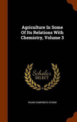 Agriculture in Some of Its Relations with Chemistry, Volume 3 by Frank Humphreys Storer