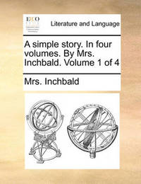 A Simple Story. in Four Volumes. by Mrs. Inchbald. Volume 1 of 4 by Elizabeth Inchbald