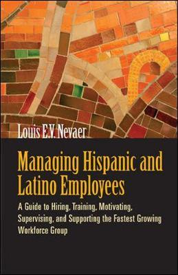 Managing Hispanic and Latino Employees: A Guide to Hiring, Training, Motivating, Supervising and Supporting the Fastest Growing Workforce Group by Louis E.V. Nevaer image