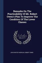 Remarks on the Practicability of Mr. Robert Owen's Plan to Improve the Condition of the Lower Classes by John Minter Morgan