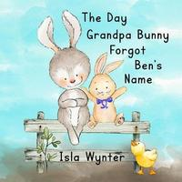 The Day Grandpa Bunny Forgot Ben's Name by Isla Wynter