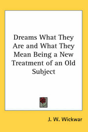 Dreams What They Are and What They Mean Being a New Treatment of an Old Subject by J.W. Wickwar