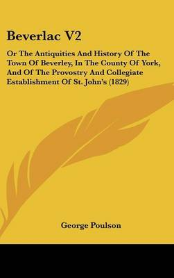 Beverlac V2: Or The Antiquities And History Of The Town Of Beverley, In The County Of York, And Of The Provostry And Collegiate Establishment Of St. John's (1829) image
