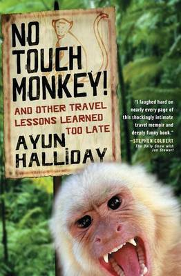 No Touch Monkey and Other Travel Lessons Learned Too Late by Ayun Halliday