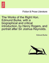 The Works of the Right Hon. Edmund Burke, with a Biographical and Critical Introduction, by Henry Rogers, and Portrait After Sir Joshua Reynolds. Vol. I by Edmund Burke