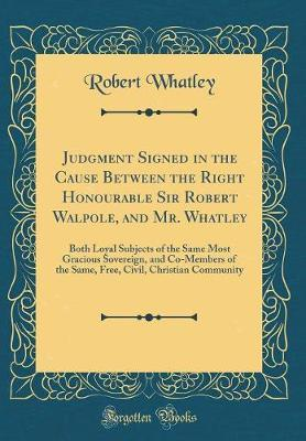 Judgment Signed in the Cause Between the Right Honourable Sir Robert Walpole, and Mr. Whatley by Robert Whatley