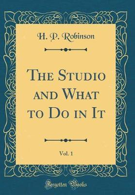 The Studio and What to Do in It, Vol. 1 (Classic Reprint) by H P Robinson