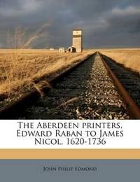 The Aberdeen Printers, Edward Raban to James Nicol, 1620-1736 by John Philip Edmond