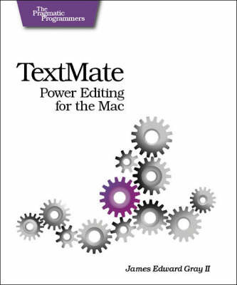 TextMate: Power Editing for the Mac by James Edward Gray II