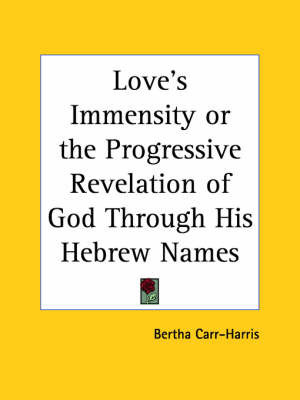 Love's Immensity or the Progressive Revelation of God Through His Hebrew Names by Bertha Carr-Harris