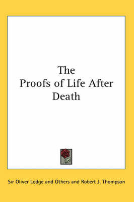 The Proofs of Life After Death by Sir Oliver Lodge and Others