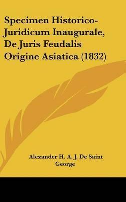Specimen Historico-Juridicum Inaugurale, de Juris Feudalis Origine Asiatica (1832) by Alexander H a J De Saint George
