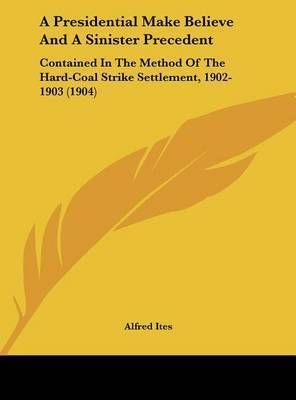 A Presidential Make Believe and a Sinister Precedent: Contained in the Method of the Hard-Coal Strike Settlement, 1902-1903 (1904) by Alfred Ites