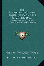 The Significance of John Eliot's Natick and the Name Merrimac: With Historical and Ethnological Notes (1901) by William Wallace Tooker