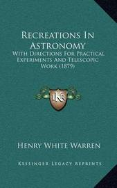 Recreations in Astronomy: With Directions for Practical Experiments and Telescopic Work (1879) by Henry White Warren