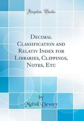Decimal Classification and Relativ Index for Libraries, Clippings, Notes, Etc (Classic Reprint) by Melvil Dewey