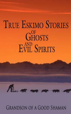 True Eskimo Stories of Ghosts and Evil Spirits by Grandson of a Good Shaman image