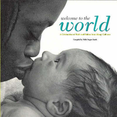 Welcome to the World: A Celebration of Birth and Babies from Many Cultures by Nikki Siegen-Smith