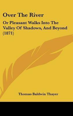 Over the River: Or Pleasant Walks Into the Valley of Shadows, and Beyond (1871) by Thomas Baldwin Thayer