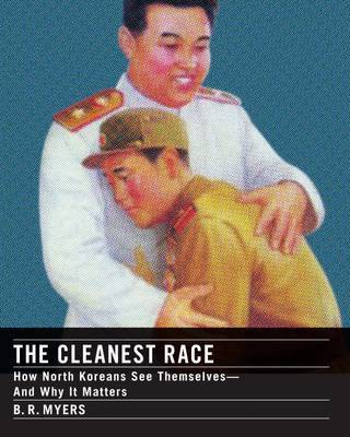The Cleanest Race: A Briefing on North Korea by B.R. Myers