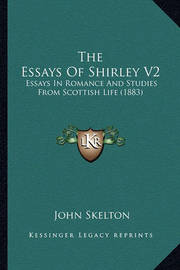 The Essays of Shirley V2: Essays in Romance and Studies from Scottish Life (1883) by John Skelton