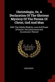 Christologia, Or, a Declaration of the Glorious Mystery of the Person of Christ, God and Man by John Owen