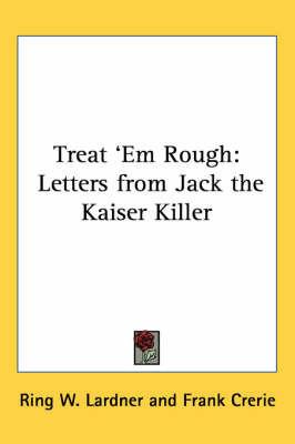 Treat 'Em Rough: Letters from Jack the Kaiser Killer by Ring W. Lardner