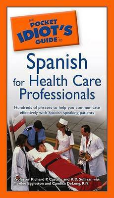 The Pocket Idiot's Guide to Spanish for Health Care Professionals by Richard P. Castillo