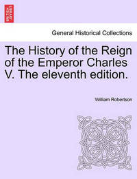The History of the Reign of the Emperor Charles V. the Eleventh Edition. Volume II. by William Robertson