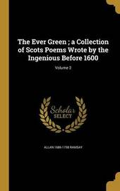 The Ever Green; A Collection of Scots Poems Wrote by the Ingenious Before 1600; Volume 2 by Allan 1686-1758 Ramsay