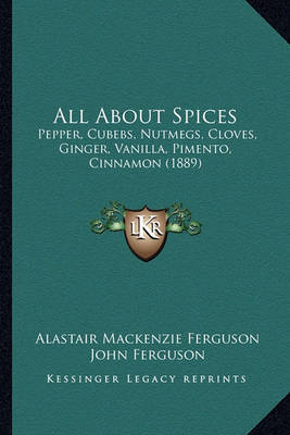All about Spices: Pepper, Cubebs, Nutmegs, Cloves, Ginger, Vanilla, Pimento, Cinnamon (1889) by Alastair MacKenzie Ferguson