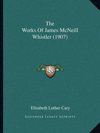 The Works of James McNeill Whistler (1907) by Elisabeth Luther Cary