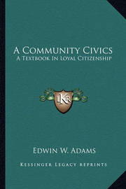 A Community Civics: A Textbook in Loyal Citizenship by Edwin W. Adams