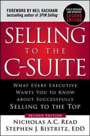 Selling to the C-Suite, Second Edition: What Every Executive Wants You to Know About Successfully Selling to the Top by Nicholas A.C. Read