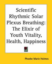 Scientific Rhythmic Solar Plexus Breathing: The Elixir of Youth Vitality, Health, Happiness by Phoebe Marie Holmes
