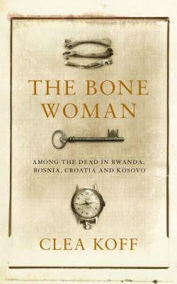 Bone Woman: Among the Dead in Rwanda, Bosnia, and Croatia by Clea Koff image
