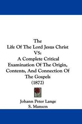 The Life Of The Lord Jesus Christ V5: A Complete Critical Examination Of The Origin, Contents, And Connection Of The Gospels (1872) by Johann Peter Lange image