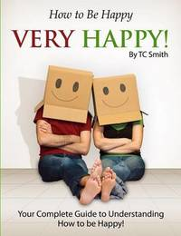 How to Be Happy, Very Happy by Tc Smith
