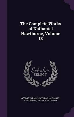 The Complete Works of Nathaniel Hawthorne, Volume 13 by George Parsons Lathrop image