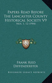 Papers Read Before the Lancaster County Historical Society Vpapers Read Before the Lancaster County Historical Society V9 9: Nos. 1, 12 (1904) Nos. 1, 12 (1904) by Frank Ried Diffenderffer