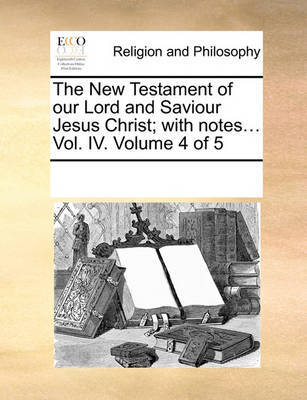 The New Testament of Our Lord and Saviour Jesus Christ; With Notes... Vol. IV. Volume 4 of 5 by Multiple Contributors image