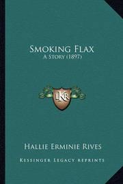Smoking Flax Smoking Flax: A Story (1897) a Story (1897) by Hallie Erminie Rives