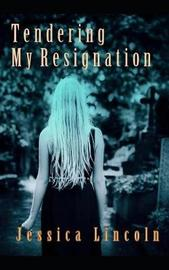 Tendering My Resignation by Jessica Lincoln