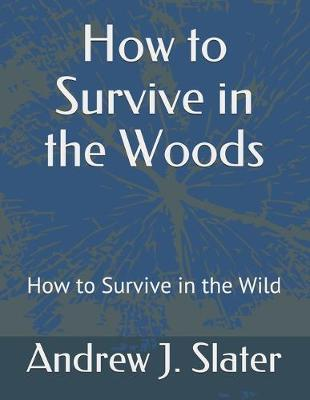 How to Survive in the Woods by Andrew J Slater